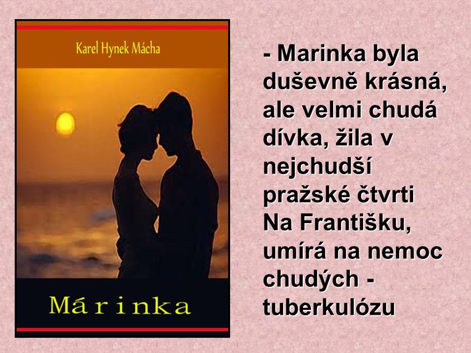 - Marinka byla duševně krásná, ale velmi chudá dívka, žila v nejchudší pražské čtvrti Na Františku, umírá na nemoc chudých - tuberkulózu