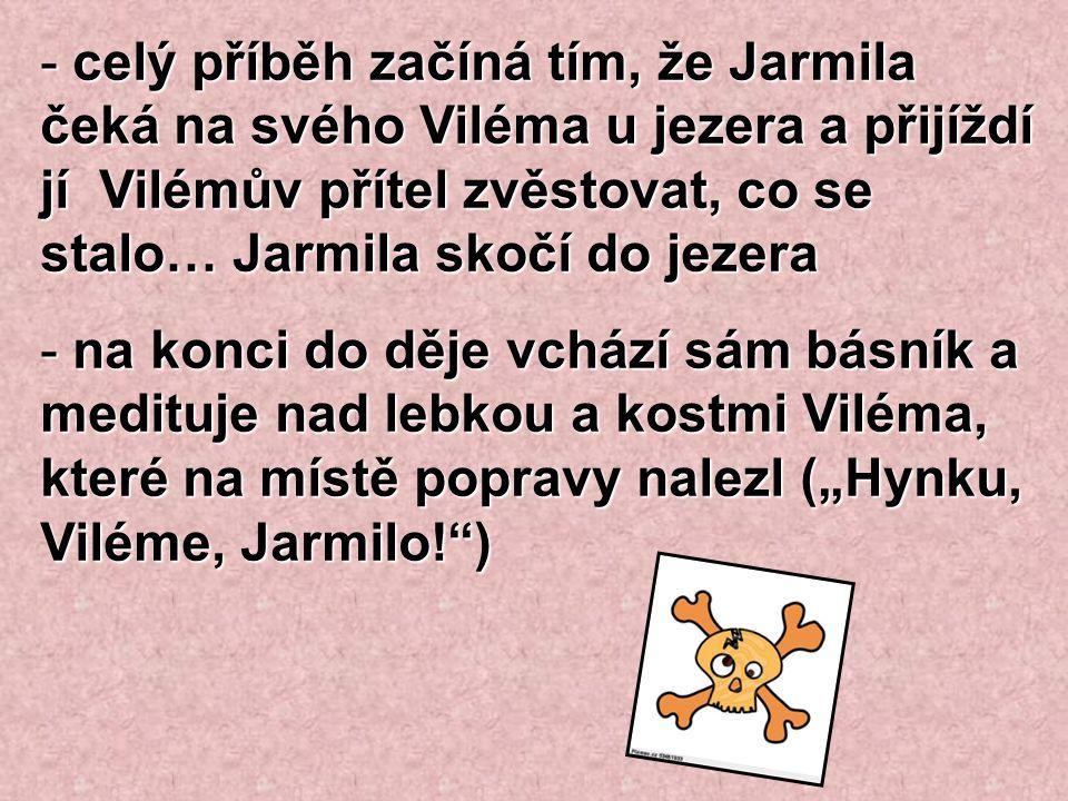 - celý příběh začíná tím, že Jarmila čeká na svého Viléma u jezera a přijíždí jí Vilémův přítel zvěstovat, co se stalo… Jarmila skočí do jezera - na k