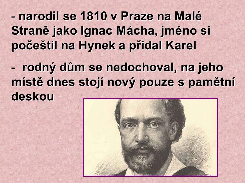- narodil se 1810 v Praze na Malé Straně jako Ignac Mácha, jméno si počeštil na Hynek a přidal Karel - rodný dům se nedochoval, na jeho místě dnes sto
