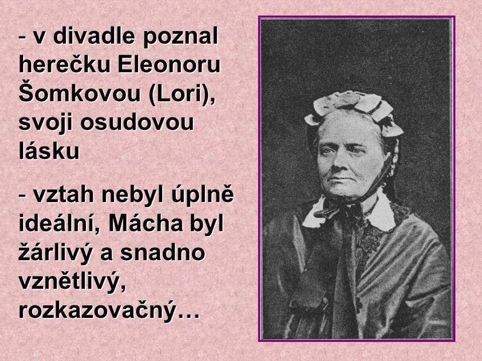 - v divadle poznal herečku Eleonoru Šomkovou (Lori), svoji osudovou lásku - vztah nebyl úplně ideální, Mácha byl žárlivý a snadno vznětlivý, rozkazova