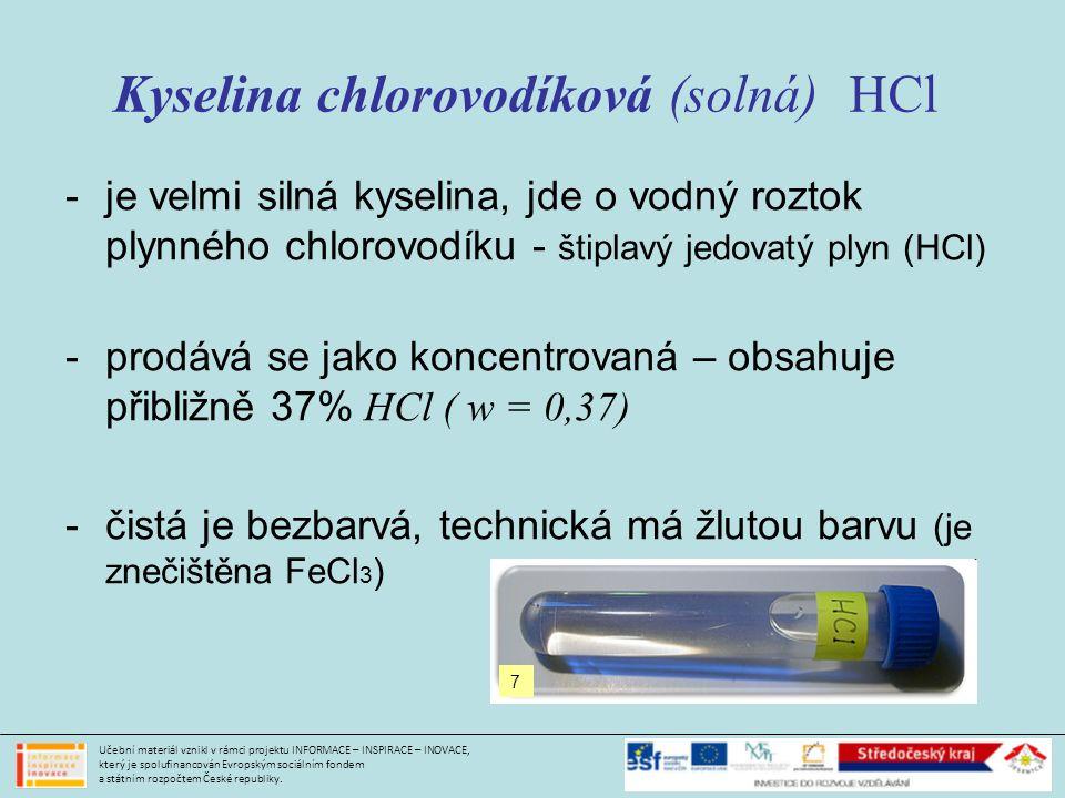 Kyselina chlorovodíková (solná) HCl -je velmi silná kyselina, jde o vodný roztok plynného chlorovodíku - štiplavý jedovatý plyn (HCl) -prodává se jako koncentrovaná – obsahuje přibližně 37% HCl ( w = 0,37) -čistá je bezbarvá, technická má žlutou barvu (je znečištěna FeCl 3 ) Učební materiál vznikl v rámci projektu INFORMACE – INSPIRACE – INOVACE, který je spolufinancován Evropským sociálním fondem a státním rozpočtem České republiky.