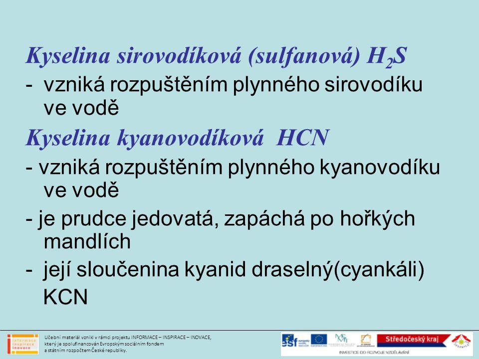 Kyselina sirovodíková (sulfanová) H 2 S -vzniká rozpuštěním plynného sirovodíku ve vodě Kyselina kyanovodíková HCN - vzniká rozpuštěním plynného kyanovodíku ve vodě - je prudce jedovatá, zapáchá po hořkých mandlích -její sloučenina kyanid draselný(cyankáli) KCN Učební materiál vznikl v rámci projektu INFORMACE – INSPIRACE – INOVACE, který je spolufinancován Evropským sociálním fondem a státním rozpočtem České republiky.