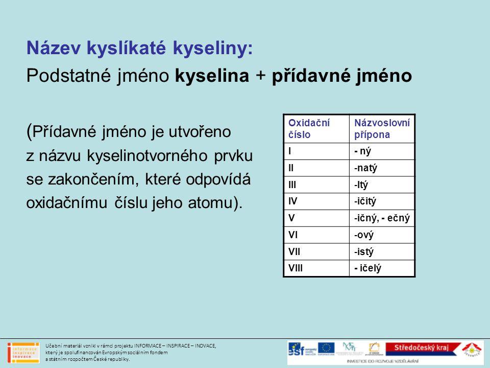 Název kyslíkaté kyseliny: Podstatné jméno kyselina + přídavné jméno ( Přídavné jméno je utvořeno z názvu kyselinotvorného prvku se zakončením, které odpovídá oxidačnímu číslu jeho atomu).