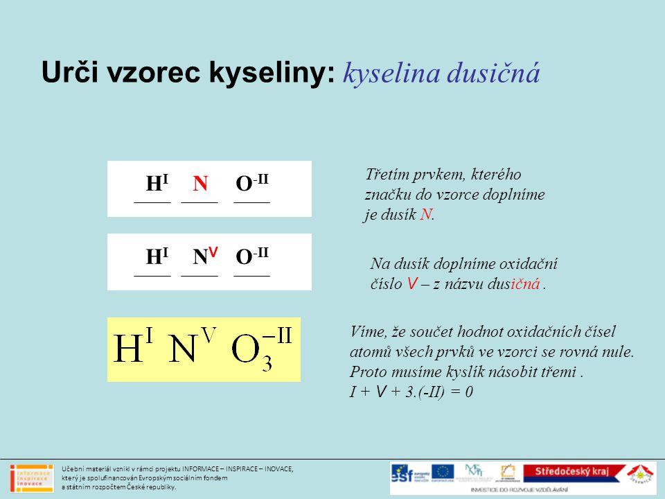 Urči vzorec kyseliny: kyselina dusičná HIHI O -II N Třetím prvkem, kterého značku do vzorce doplníme je dusík N.