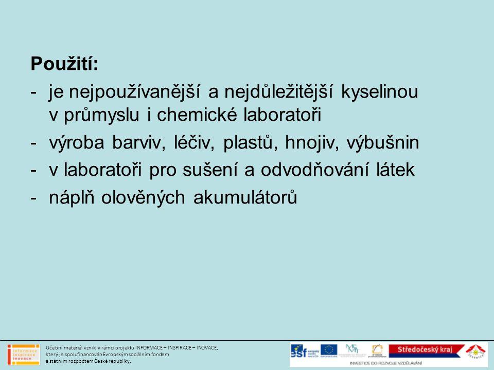 Použití: -je nejpoužívanější a nejdůležitější kyselinou v průmyslu i chemické laboratoři -výroba barviv, léčiv, plastů, hnojiv, výbušnin -v laboratoři pro sušení a odvodňování látek -náplň olověných akumulátorů Učební materiál vznikl v rámci projektu INFORMACE – INSPIRACE – INOVACE, který je spolufinancován Evropským sociálním fondem a státním rozpočtem České republiky.