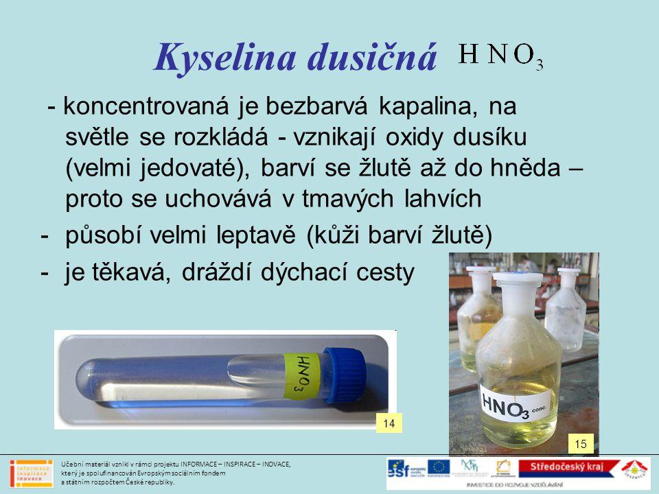 Kyselina dusičná - koncentrovaná je bezbarvá kapalina, na světle se rozkládá - vznikají oxidy dusíku (velmi jedovaté), barví se žlutě až do hněda – proto se uchovává v tmavých lahvích -působí velmi leptavě (kůži barví žlutě) -je těkavá, dráždí dýchací cesty 14 15 Učební materiál vznikl v rámci projektu INFORMACE – INSPIRACE – INOVACE, který je spolufinancován Evropským sociálním fondem a státním rozpočtem České republiky.