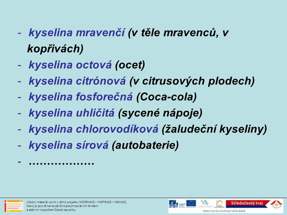 -kyselina mravenčí (v těle mravenců, v kopřivách) -kyselina octová (ocet) -kyselina citrónová (v citrusových plodech) -kyselina fosforečná (Coca-cola) -kyselina uhličitá (sycené nápoje) -kyselina chlorovodíková (žaludeční kyseliny) -kyselina sírová (autobaterie) -……………… Učební materiál vznikl v rámci projektu INFORMACE – INSPIRACE – INOVACE, který je spolufinancován Evropským sociálním fondem a státním rozpočtem České republiky.