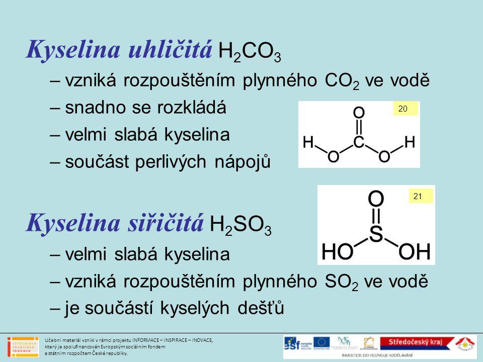 Kyselina uhličitá H 2 CO 3 –vzniká rozpouštěním plynného CO 2 ve vodě –snadno se rozkládá –velmi slabá kyselina –součást perlivých nápojů Kyselina siřičitá H 2 SO 3 –velmi slabá kyselina –vzniká rozpouštěním plynného SO 2 ve vodě –je součástí kyselých dešťů Učební materiál vznikl v rámci projektu INFORMACE – INSPIRACE – INOVACE, který je spolufinancován Evropským sociálním fondem a státním rozpočtem České republiky.