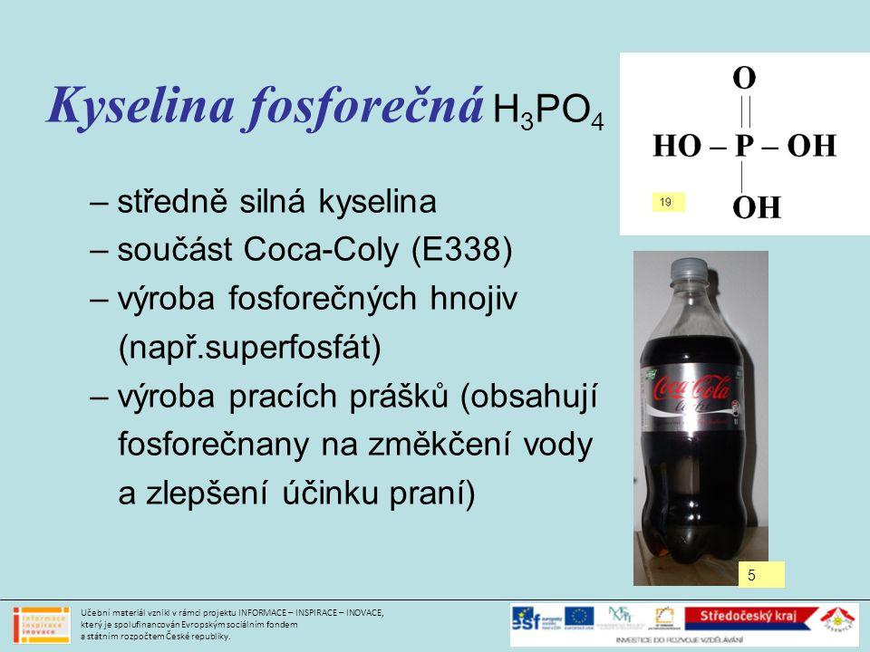 Kyselina fosforečná H 3 PO 4 –středně silná kyselina –součást Coca-Coly (E338) –výroba fosforečných hnojiv (např.superfosfát) –výroba pracích prášků (obsahují fosforečnany na změkčení vody a zlepšení účinku praní) Učební materiál vznikl v rámci projektu INFORMACE – INSPIRACE – INOVACE, který je spolufinancován Evropským sociálním fondem a státním rozpočtem České republiky.