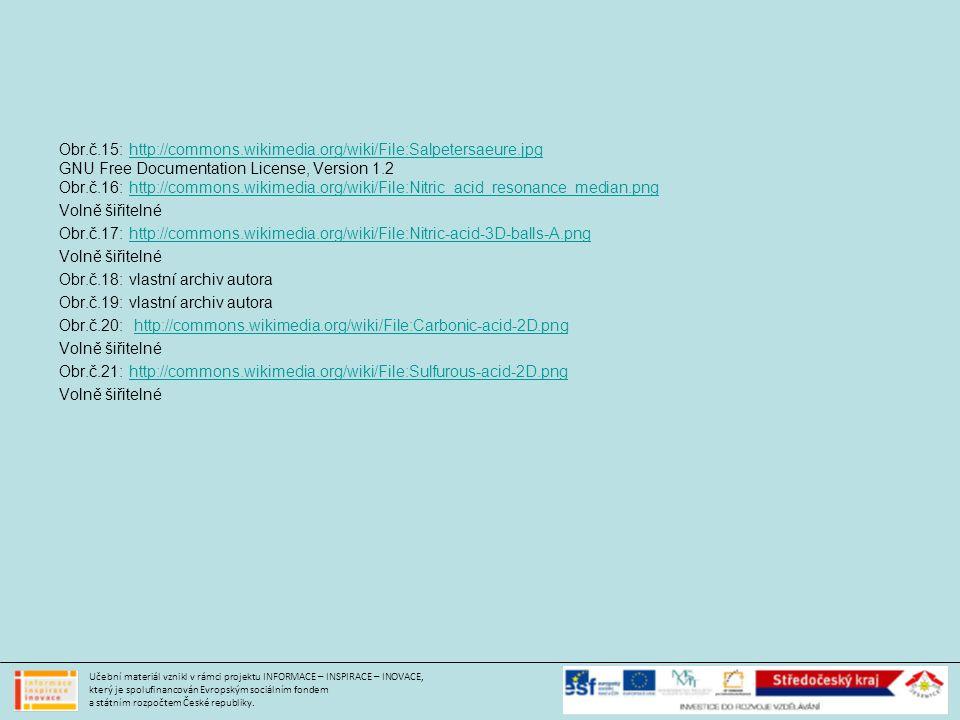 Obr.č.15: http://commons.wikimedia.org/wiki/File:Salpetersaeure.jpghttp://commons.wikimedia.org/wiki/File:Salpetersaeure.jpg GNU Free Documentation License, Version 1.2 Obr.č.16: http://commons.wikimedia.org/wiki/File:Nitric_acid_resonance_median.pnghttp://commons.wikimedia.org/wiki/File:Nitric_acid_resonance_median.png Volně šiřitelné Obr.č.17: http://commons.wikimedia.org/wiki/File:Nitric-acid-3D-balls-A.pnghttp://commons.wikimedia.org/wiki/File:Nitric-acid-3D-balls-A.png Volně šiřitelné Obr.č.18: vlastní archiv autora Obr.č.19: vlastní archiv autora Obr.č.20: http://commons.wikimedia.org/wiki/File:Carbonic-acid-2D.pnghttp://commons.wikimedia.org/wiki/File:Carbonic-acid-2D.png Volně šiřitelné Obr.č.21: http://commons.wikimedia.org/wiki/File:Sulfurous-acid-2D.pnghttp://commons.wikimedia.org/wiki/File:Sulfurous-acid-2D.png Volně šiřitelné Učební materiál vznikl v rámci projektu INFORMACE – INSPIRACE – INOVACE, který je spolufinancován Evropským sociálním fondem a státním rozpočtem České republiky.