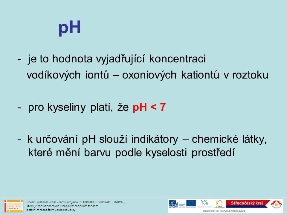 pH -je to hodnota vyjadřující koncentraci vodíkových iontů – oxoniových kationtů v roztoku -pro kyseliny platí, že pH < 7 - k určování pH slouží indikátory – chemické látky, které mění barvu podle kyselosti prostředí Učební materiál vznikl v rámci projektu INFORMACE – INSPIRACE – INOVACE, který je spolufinancován Evropským sociálním fondem a státním rozpočtem České republiky.