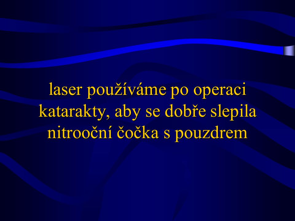 laser používáme po operaci katarakty, aby se dobře slepila nitrooční čočka s pouzdrem