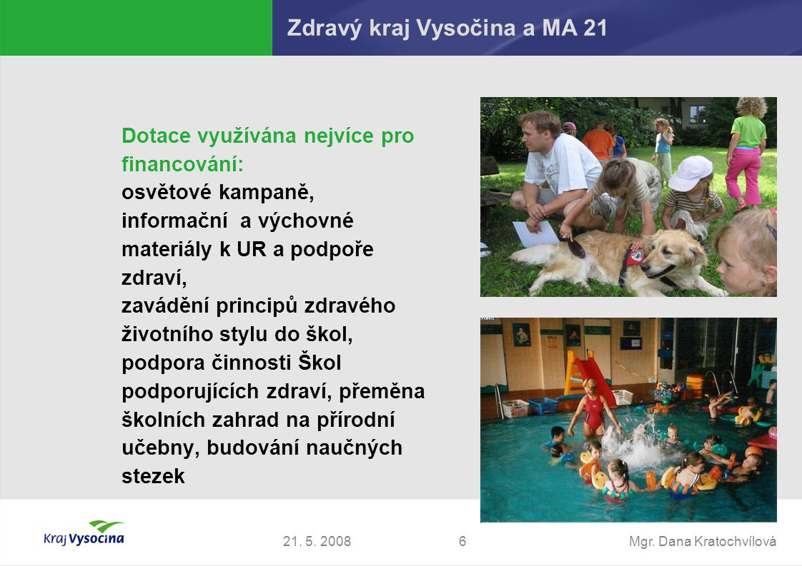 Mgr. Dana Kratochvílová621. 5. 2008 Zdravý kraj Vysočina a MA 21 Dotace využívána nejvíce pro financování: osvětové kampaně, informační a výchovné mat