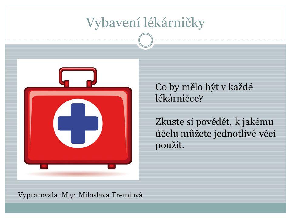Vybavení lékárničky Co by mělo být v každé lékárničce? Zkuste si povědět, k jakému účelu můžete jednotlivé věci použít. Vypracovala: Mgr. Miloslava Tr