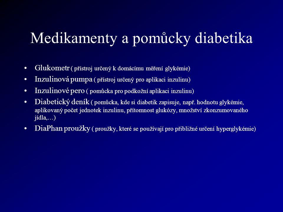 Medikamenty a pomůcky diabetika Glukometr ( přístroj určený k domácímu měření glykémie) Inzulinová pumpa ( přístroj určený pro aplikaci inzulinu) Inzulinové pero ( pomůcka pro podkožní aplikaci inzulinu) Diabetický deník ( pomůcka, kde si diabetik zapisuje, např.