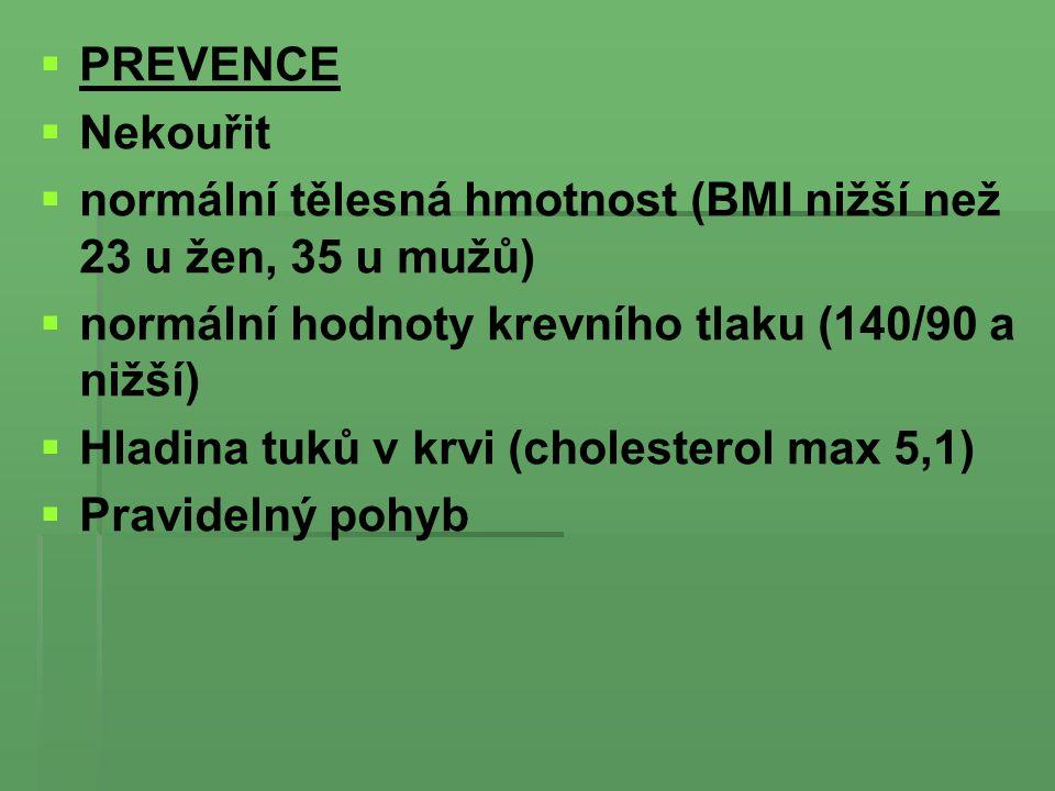   PREVENCE   Nekouřit   normální tělesná hmotnost (BMI nižší než 23 u žen, 35 u mužů)   normální hodnoty krevního tlaku (140/90 a nižší)   Hladina tuků v krvi (cholesterol max 5,1)   Pravidelný pohyb