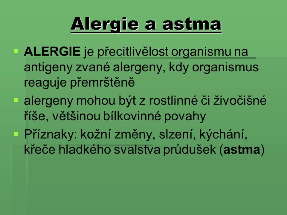 Alergie a astma   ALERGIE je přecitlivělost organismu na antigeny zvané alergeny, kdy organismus reaguje přemrštěně   alergeny mohou být z rostlinné či živočišné říše, většinou bílkovinné povahy   Příznaky: kožní změny, slzení, kýchání, křeče hladkého svalstva průdušek (astma)