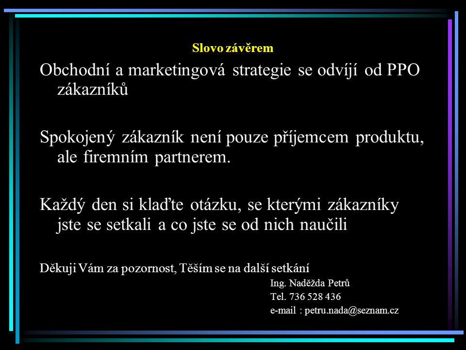 Slovo závěrem Obchodní a marketingová strategie se odvíjí od PPO zákazníků Spokojený zákazník není pouze příjemcem produktu, ale firemním partnerem.