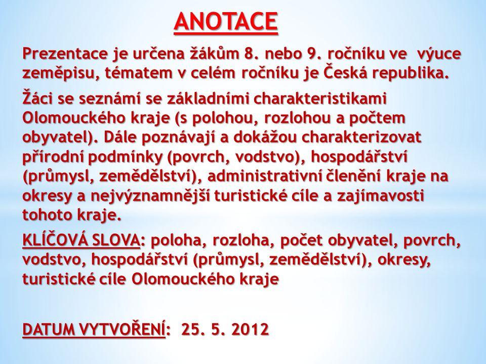 POUŽITÉ ZDROJE http://upload.wikimedia.org/wikipedia/commons/e/e8/2004_Olomoucky_kraj.PNG http://upload.wikimedia.org/wikipedia/commons/6/6d/Praded_letecky_pohled_01.jpg http://upload.wikimedia.org/wikipedia/commons/5/5f/Hranicka_propast_1.jpg http://www.velkyujezd.cz/galerie/odra.jpg http://img.ihned.cz/attachment.php/12898170/NB70DWf16OdiESwsAoCU5LTRQn9kbJVG/906 39_tema_soutoky_becva_m.jpg http://upload.wikimedia.org/wikipedia/commons/7/79/Holy_Trinity_Column.jpg http://upload.wikimedia.org/wikipedia/commons/3/35/Olomoucky_Orloj.jpg http://upload.wikimedia.org/wikipedia/commons/8/82/Olomouck%C3%A9_tvar%C5%AF%C5%B Eky_%283%29.jpg http://img2.ct24.cz/cache/616x347/article/17/1619/161889.jpg http://www.risy.cz/Files/Images/olomoucky/okresy/okresy_olomouc_kraj.gif http://upload.wikimedia.org/wikipedia/commons/1/1b/Sternberk_hrad_1.jpg http://upload.wikimedia.org/wikipedia/commons/6/65/Helfst03.JPG http://upload.wikimedia.org/wikipedia/commons/9/96/Bouzov%2C_vstupn%C3%AD_%C4%8D% C3%A1st.JPG http://upload.wikimedia.org/wikipedia/commons/6/65/Zamek_biskupi_w_Javorniku.jpg http://upload.wikimedia.org/wikipedia/commons/a/ac/Velke_Losiny_chateau_1.jpg http://upload.wikimedia.org/wikipedia/commons/8/8d/Jeskyn%C4%9B_Na_Pomez%C3%AD_kr %C3%A1pn%C3%ADky.jpg http://vseovinu.vachta.cz/webfiles/karty/mesto/olomoucky_kraj/prikazy/hanacky_skanzen- prikazy.jpg http://www.zahrada-cs.com/images_data/438_rosa_flora_olomouc.jpg
