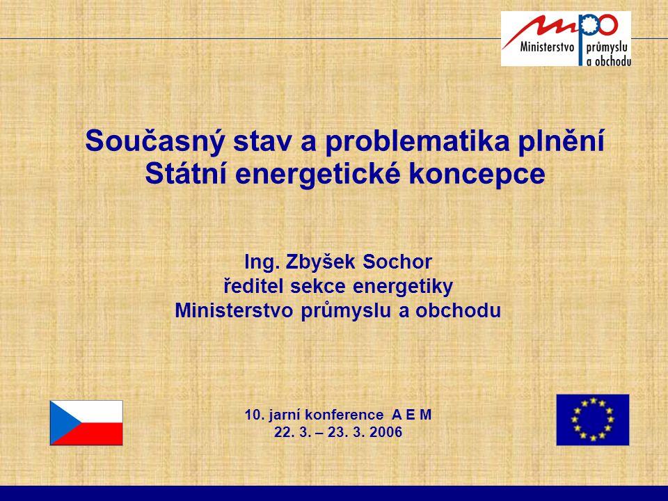Současný stav a problematika plnění Státní energetické koncepce Ing. Zbyšek Sochor ředitel sekce energetiky Ministerstvo průmyslu a obchodu 10. jarní
