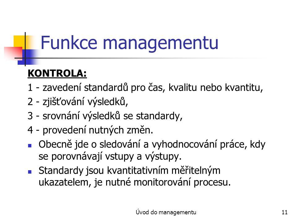 Úvod do managementu11 Funkce managementu KONTROLA: 1 - zavedení standardů pro čas, kvalitu nebo kvantitu, 2 - zjišťování výsledků, 3 - srovnání výsled