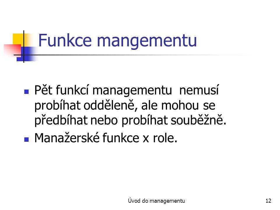Úvod do managementu12 Funkce mangementu Pět funkcí managementu nemusí probíhat odděleně, ale mohou se předbíhat nebo probíhat souběžně. Manažerské fun
