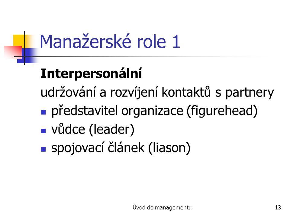 Úvod do managementu13 Manažerské role 1 Interpersonální udržování a rozvíjení kontaktů s partnery představitel organizace (figurehead) vůdce (leader)