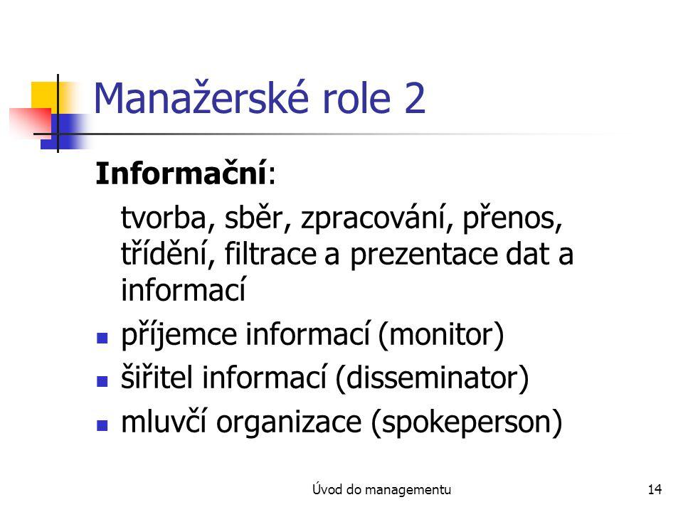 Úvod do managementu14 Manažerské role 2 Informační: tvorba, sběr, zpracování, přenos, třídění, filtrace a prezentace dat a informací příjemce informac