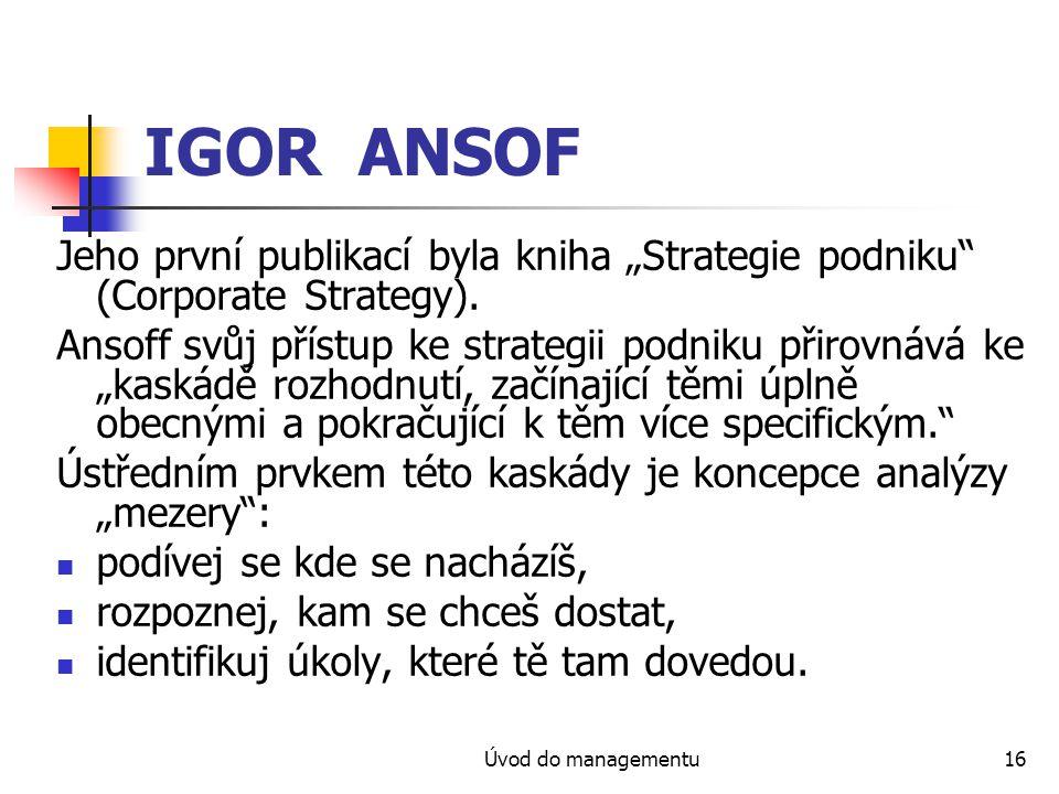 """Úvod do managementu16 IGOR ANSOF Jeho první publikací byla kniha """"Strategie podniku"""" (Corporate Strategy). Ansoff svůj přístup ke strategii podniku př"""