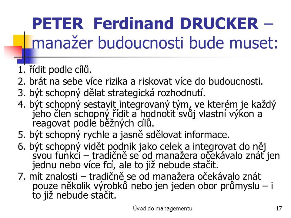 Úvod do managementu17 PETER Ferdinand DRUCKER – manažer budoucnosti bude muset: 1. řídit podle cílů. 2. brát na sebe více rizika a riskovat více do bu