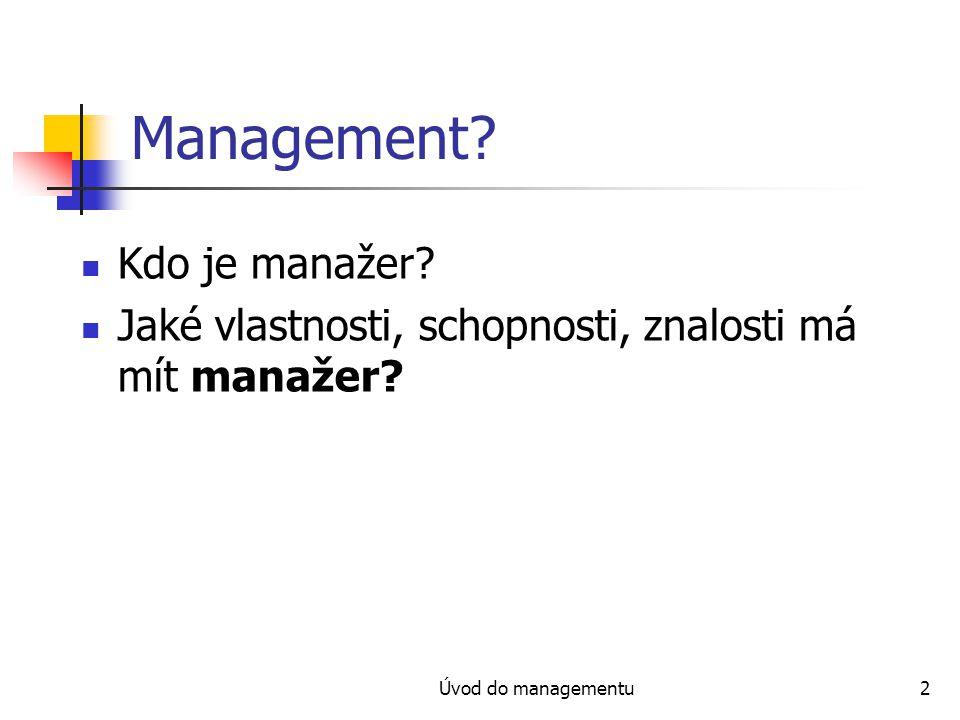 Úvod do managementu2 Management? Kdo je manažer? Jaké vlastnosti, schopnosti, znalosti má mít manažer?