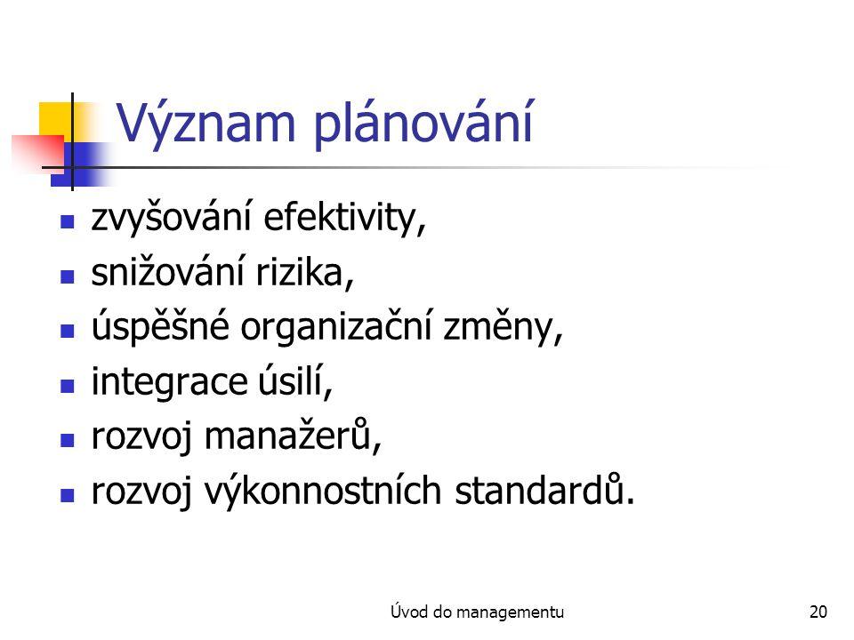 Úvod do managementu20 Význam plánování zvyšování efektivity, snižování rizika, úspěšné organizační změny, integrace úsilí, rozvoj manažerů, rozvoj výk