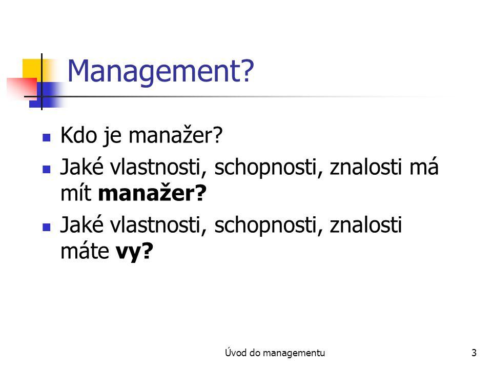 Úvod do managementu3 Management? Kdo je manažer? Jaké vlastnosti, schopnosti, znalosti má mít manažer? Jaké vlastnosti, schopnosti, znalosti máte vy?