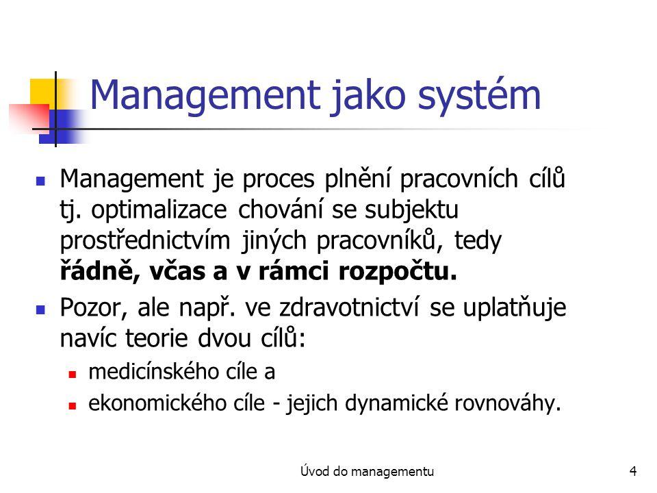 Úvod do managementu4 Management jako systém Management je proces plnění pracovních cílů tj. optimalizace chování se subjektu prostřednictvím jiných pr