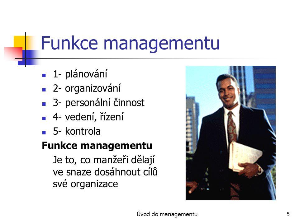 Úvod do managementu5 Funkce managementu 1- plánování 2- organizování 3- personální činnost 4- vedení, řízení 5- kontrola Funkce managementu Je to, co