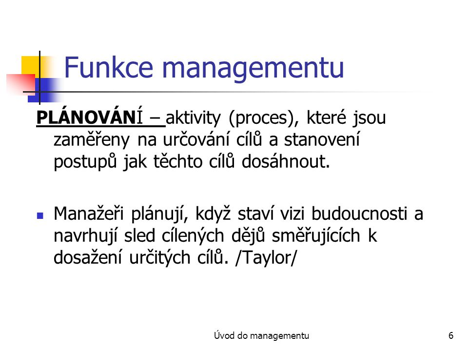 Úvod do managementu6 Funkce managementu PLÁNOVÁNÍ – aktivity (proces), které jsou zaměřeny na určování cílů a stanovení postupů jak těchto cílů dosáhn