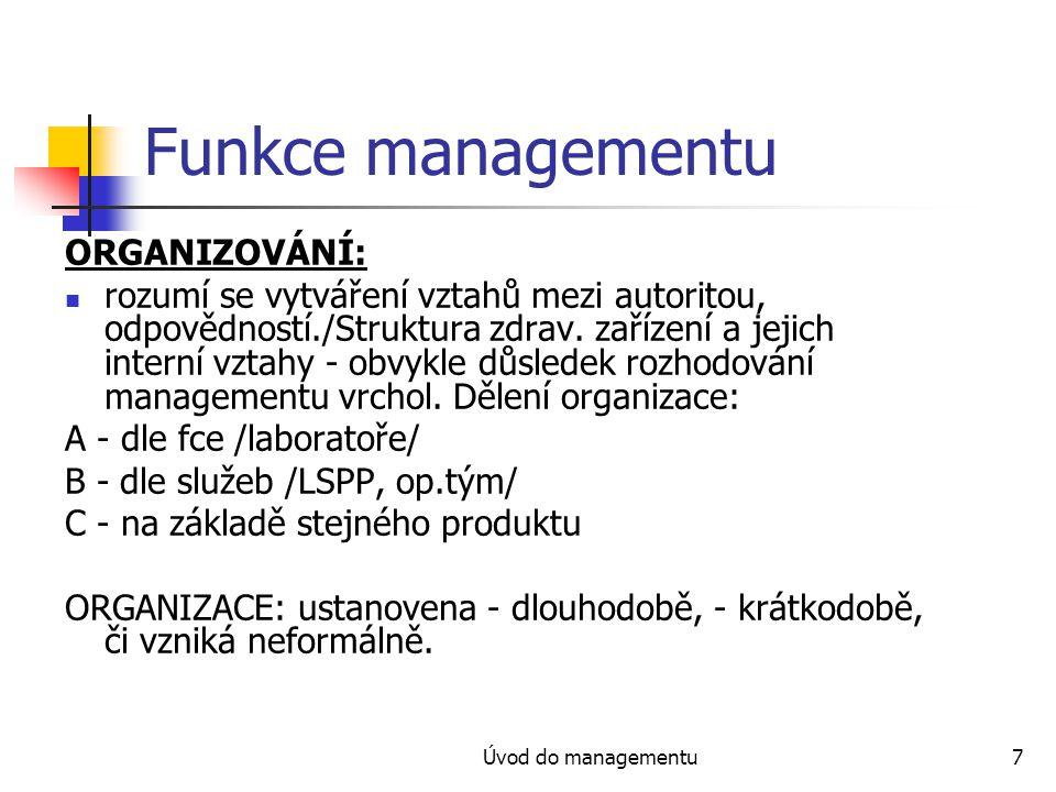 Úvod do managementu8 Funkce managementu ORGANIZACE: dlouhodobá /založením jiných trvalých struktur/, krátkodobá /tvorba týmů k naplnění úkolu, po jeho splnění se rozpadá/, neformální vztahy/zajímat se o názorové vůdce/.
