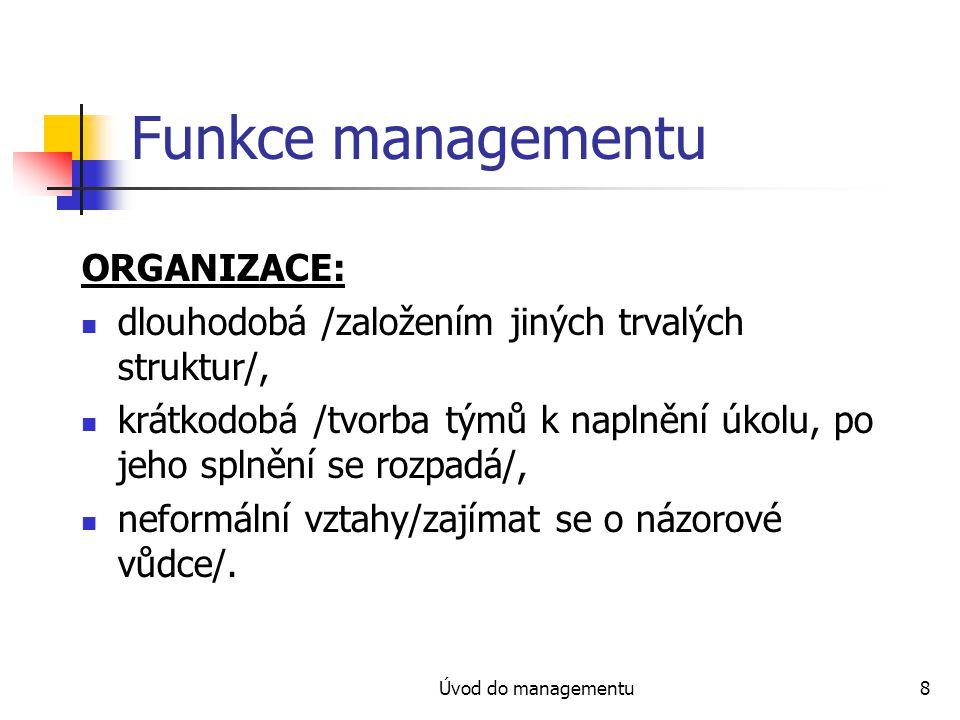 Úvod do managementu8 Funkce managementu ORGANIZACE: dlouhodobá /založením jiných trvalých struktur/, krátkodobá /tvorba týmů k naplnění úkolu, po jeho