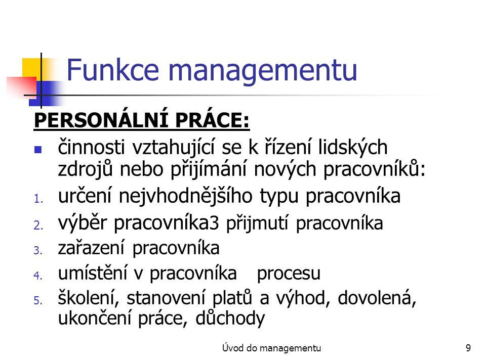 Úvod do managementu9 Funkce managementu PERSONÁLNÍ PRÁCE: činnosti vztahující se k řízení lidských zdrojů nebo přijímání nových pracovníků: 1. určení