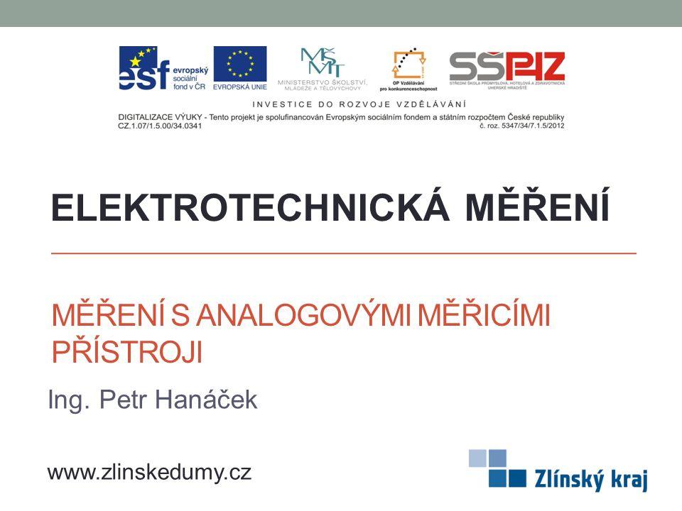MĚŘENÍ S ANALOGOVÝMI MĚŘICÍMI PŘÍSTROJI Ing. Petr Hanáček ELEKTROTECHNICKÁ MĚŘENÍ www.zlinskedumy.cz