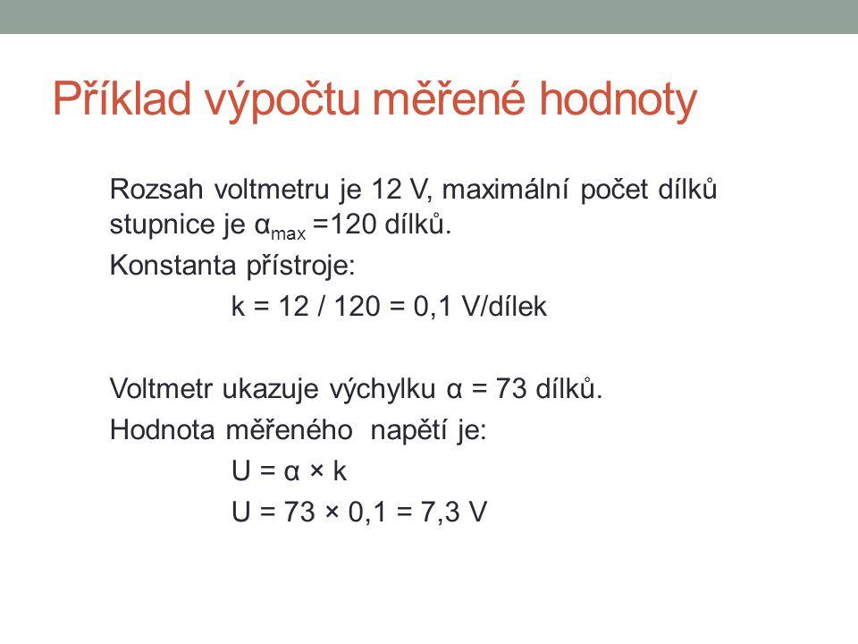 Příklad výpočtu měřené hodnoty Rozsah voltmetru je 12 V, maximální počet dílků stupnice je α max =120 dílků. Konstanta přístroje: k = 12 / 120 = 0,1 V