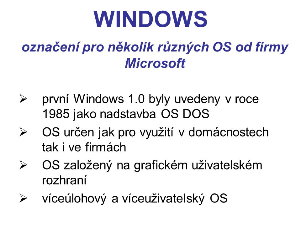 WINDOWS  první Windows 1.0 byly uvedeny v roce 1985 jako nadstavba OS DOS  OS určen jak pro využití v domácnostech tak i ve firmách  OS založený na grafickém uživatelském rozhraní  víceúlohový a víceuživatelský OS označení pro několik různých OS od firmy Microsoft