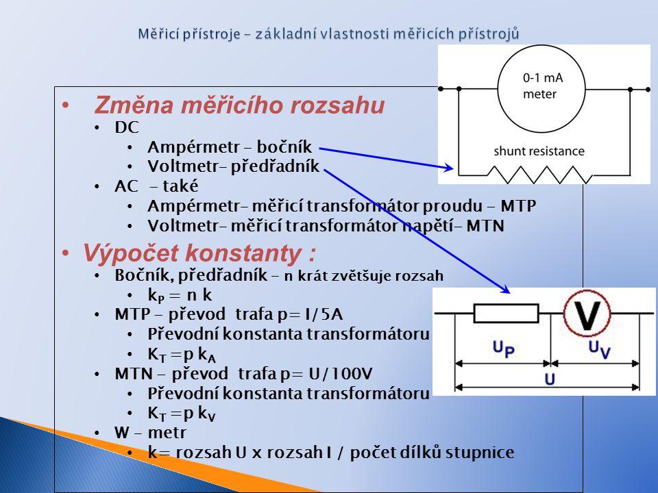 Změna měřicího rozsahu DC Ampérmetr – bočník Voltmetr– předřadník AC - také Ampérmetr– měřicí transformátor proudu - MTP Voltmetr– měřicí transformátor napětí- MTN Výpočet konstanty : Bočník, předřadník – n krát zvětšuje rozsah k P = n k MTP - převod trafa p= I/5A Převodní konstanta transformátoru K T =p k A MTN - převod trafa p= U/100V Převodní konstanta transformátoru K T =p k V W – metr k= rozsah U x rozsah I / počet dílků stupnice