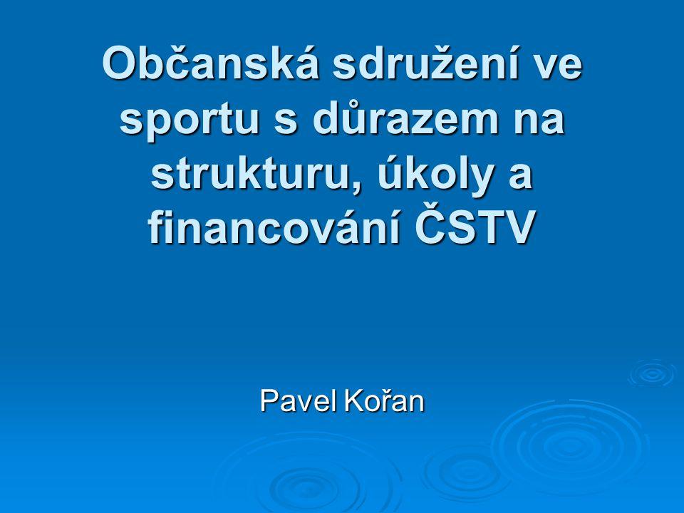 Občanská sdružení ve sportu s důrazem na strukturu, úkoly a financování ČSTV Pavel Kořan