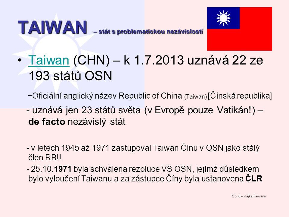 TAIWAN – stát s problematickou nezávislostí Taiwan (CHN) – k 1.7.2013 uznává 22 ze 193 států OSNTaiwan - Oficiální anglický název Republic of China (T