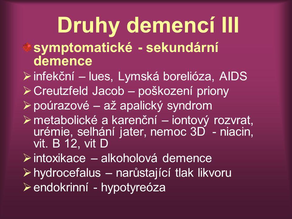 Druhy demencí III symptomatické - sekundární demence  infekční – lues, Lymská borelióza, AIDS  Creutzfeld Jacob – poškození priony  poúrazové – až apalický syndrom  metabolické a karenční – iontový rozvrat, urémie, selhání jater, nemoc 3D - niacin, vit.