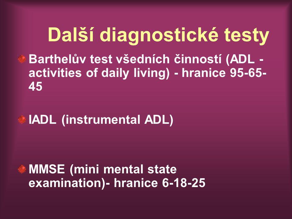 Další diagnostické testy Barthelův test všedních činností (ADL - activities of daily living) - hranice 95-65- 45 IADL (instrumental ADL) MMSE (mini mental state examination)- hranice 6-18-25