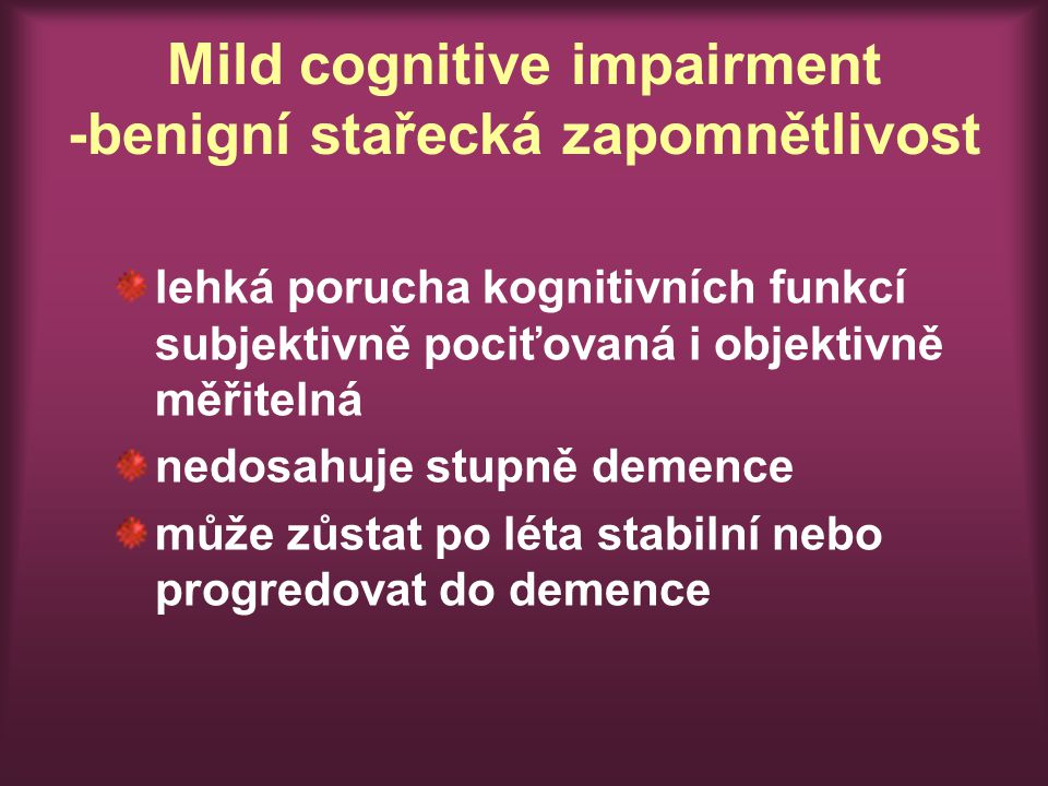 Mild cognitive impairment -benigní stařecká zapomnětlivost lehká porucha kognitivních funkcí subjektivně pociťovaná i objektivně měřitelná nedosahuje stupně demence může zůstat po léta stabilní nebo progredovat do demence