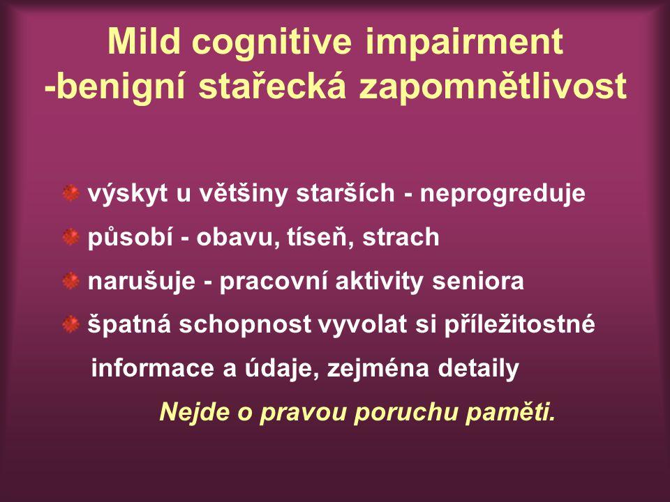 Mild cognitive impairment -benigní stařecká zapomnětlivost výskyt u většiny starších - neprogreduje působí - obavu, tíseň, strach narušuje - pracovní aktivity seniora špatná schopnost vyvolat si příležitostné informace a údaje, zejména detaily Nejde o pravou poruchu paměti.