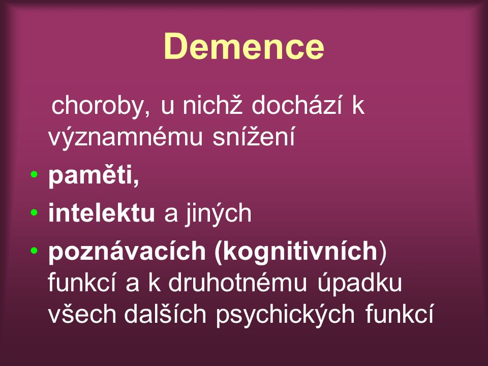 Demence choroby, u nichž dochází k významnému snížení paměti, intelektu a jiných poznávacích (kognitivních) funkcí a k druhotnému úpadku všech dalších psychických funkcí